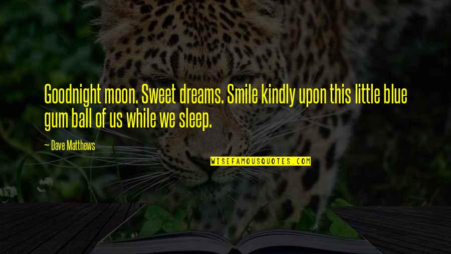 We'moon Quotes By Dave Matthews: Goodnight moon. Sweet dreams. Smile kindly upon this