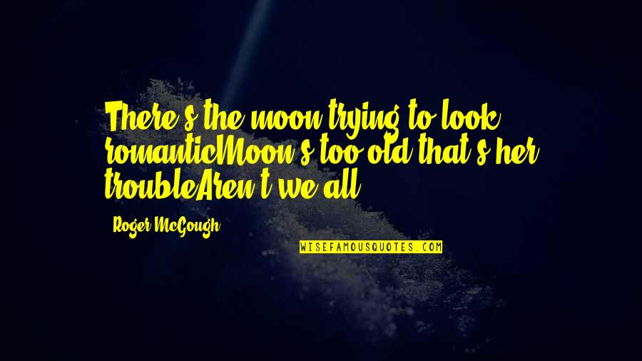 We'moon Quotes By Roger McGough: There's the moon trying to look romanticMoon's too