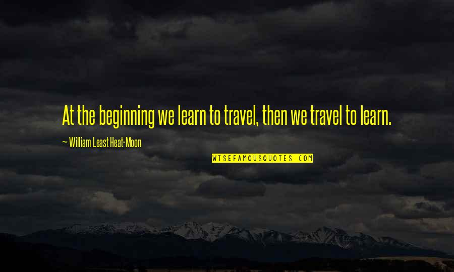 We'moon Quotes By William Least Heat-Moon: At the beginning we learn to travel, then