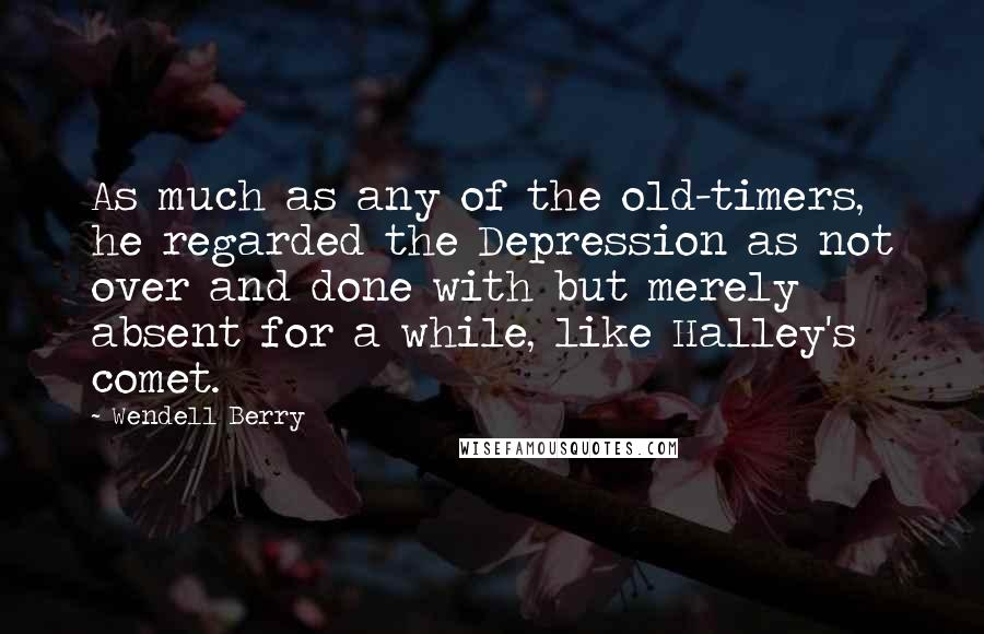 Wendell Berry quotes: As much as any of the old-timers, he regarded the Depression as not over and done with but merely absent for a while, like Halley's comet.