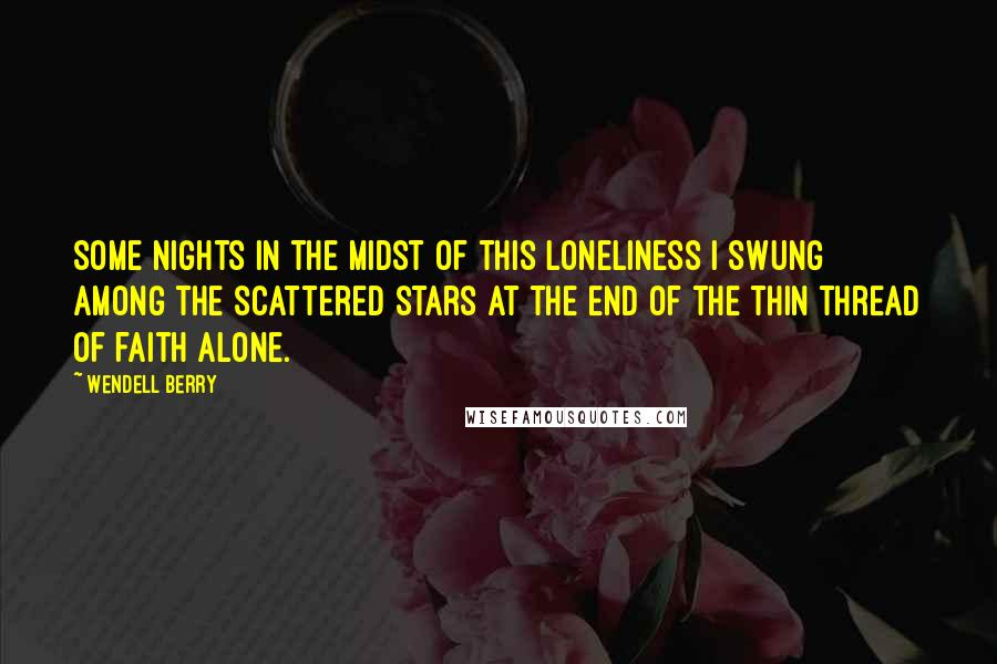 Wendell Berry quotes: Some nights in the midst of this loneliness I swung among the scattered stars at the end of the thin thread of faith alone.