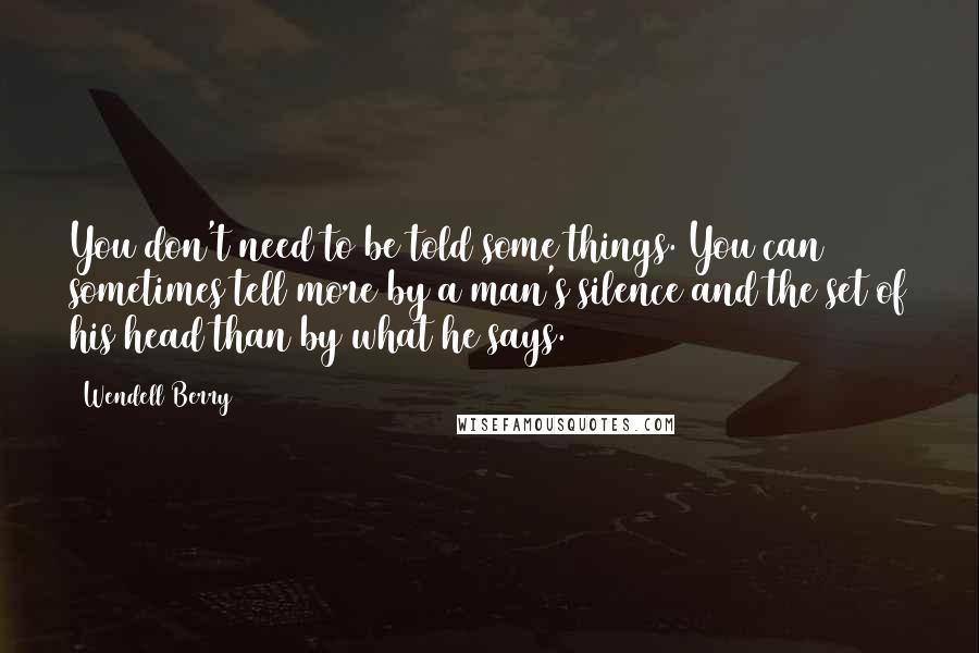 Wendell Berry quotes: You don't need to be told some things. You can sometimes tell more by a man's silence and the set of his head than by what he says.