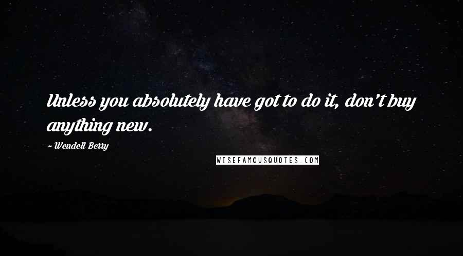 Wendell Berry quotes: Unless you absolutely have got to do it, don't buy anything new.