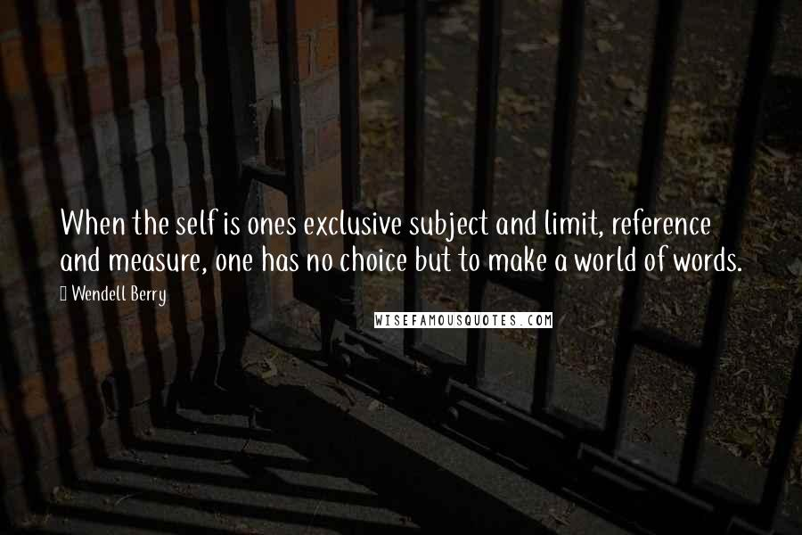 Wendell Berry quotes: When the self is ones exclusive subject and limit, reference and measure, one has no choice but to make a world of words.