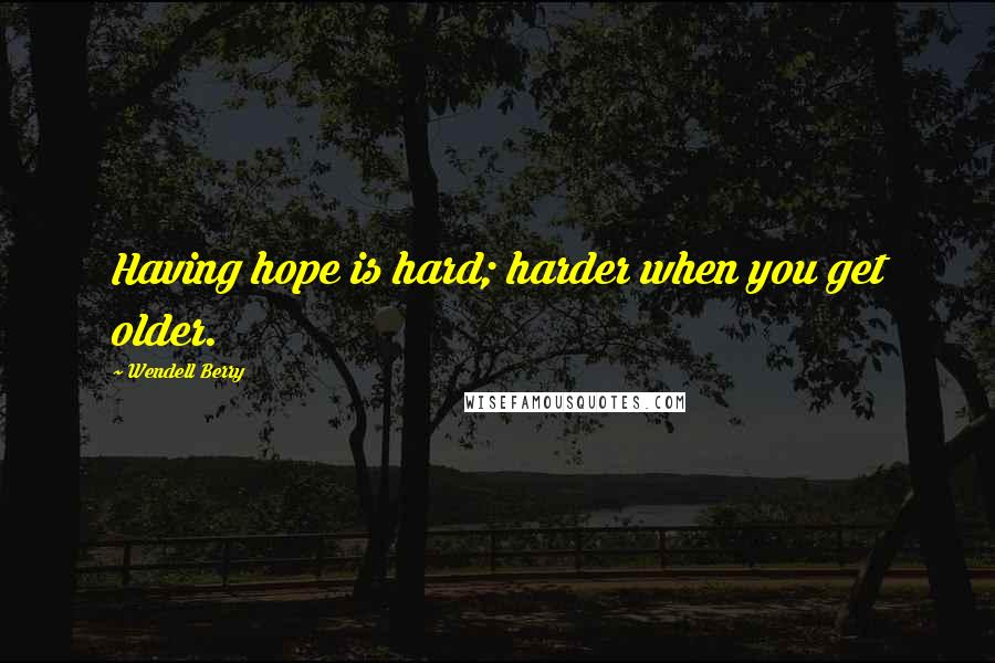 Wendell Berry quotes: Having hope is hard; harder when you get older.