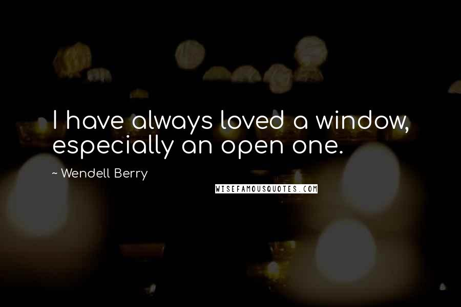 Wendell Berry quotes: I have always loved a window, especially an open one.