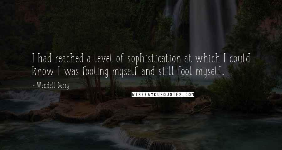 Wendell Berry quotes: I had reached a level of sophistication at which I could know I was fooling myself and still fool myself.