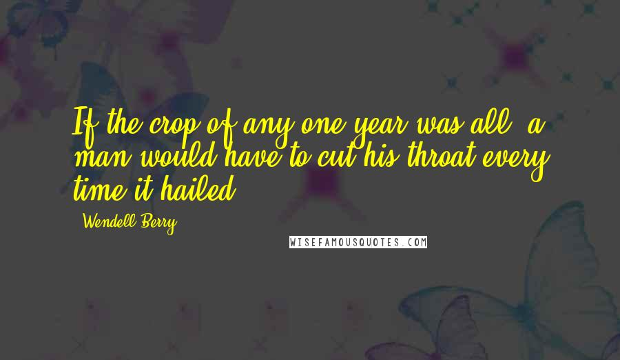 Wendell Berry quotes: If the crop of any one year was all, a man would have to cut his throat every time it hailed.