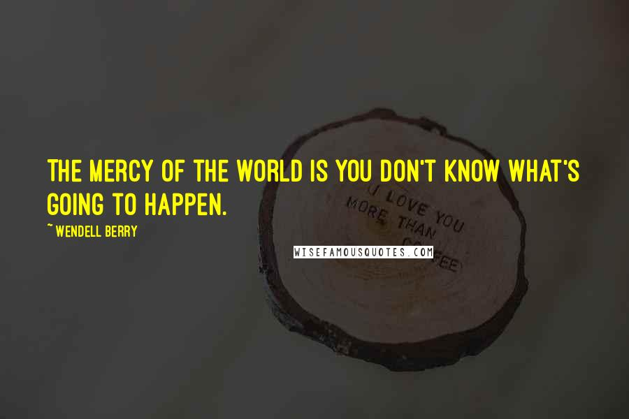 Wendell Berry quotes: The mercy of the world is you don't know what's going to happen.
