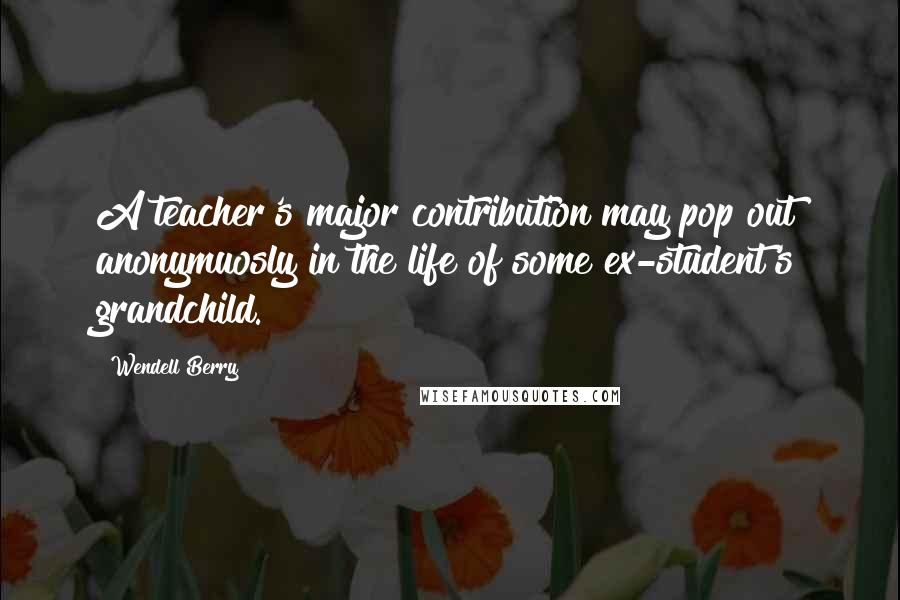 Wendell Berry quotes: A teacher's major contribution may pop out anonymuosly in the life of some ex-student's grandchild.