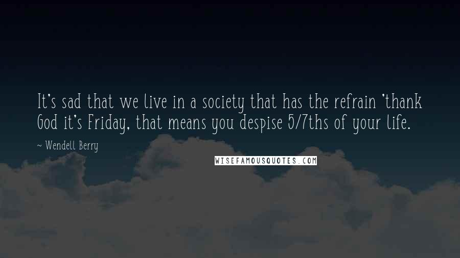 Wendell Berry quotes: It's sad that we live in a society that has the refrain 'thank God it's Friday, that means you despise 5/7ths of your life.