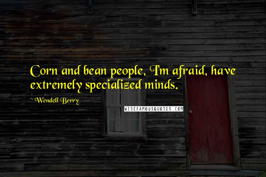 Wendell Berry quotes: Corn and bean people, I'm afraid, have extremely specialized minds.