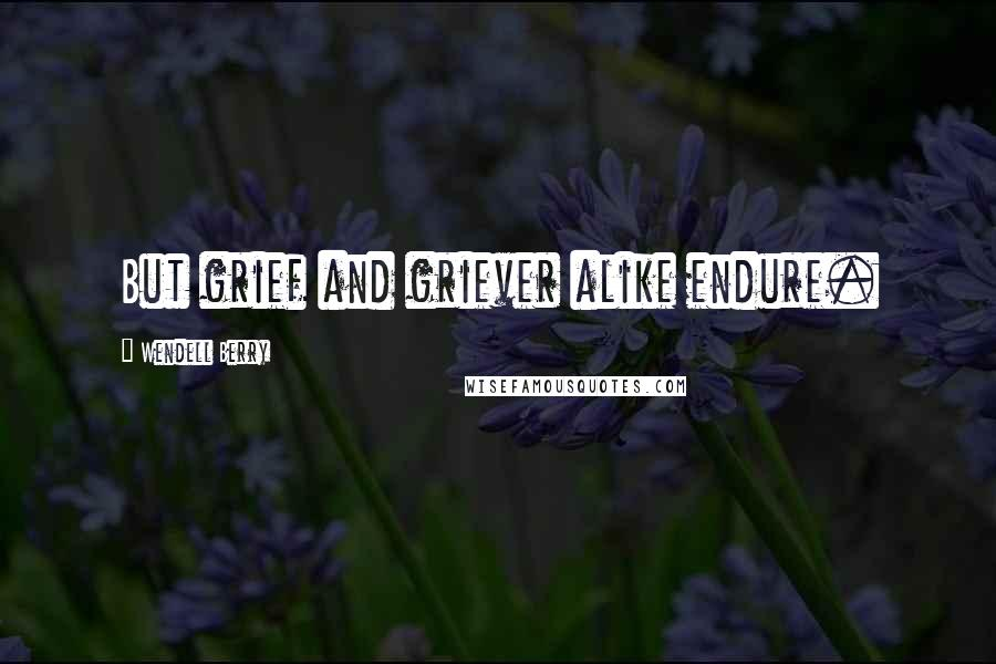 Wendell Berry quotes: But grief and griever alike endure.