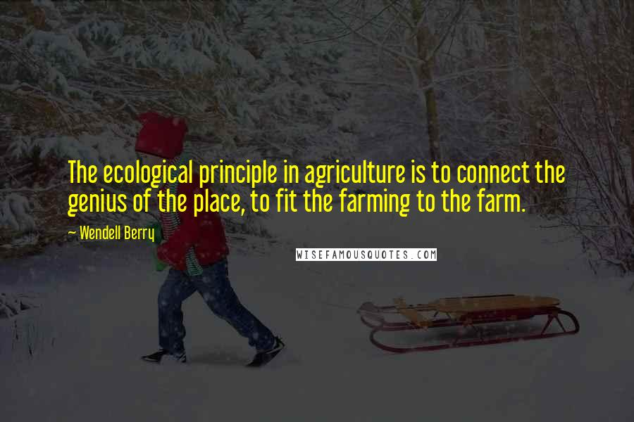 Wendell Berry quotes: The ecological principle in agriculture is to connect the genius of the place, to fit the farming to the farm.