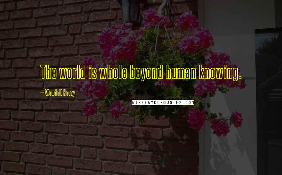 Wendell Berry quotes: The world is whole beyond human knowing.