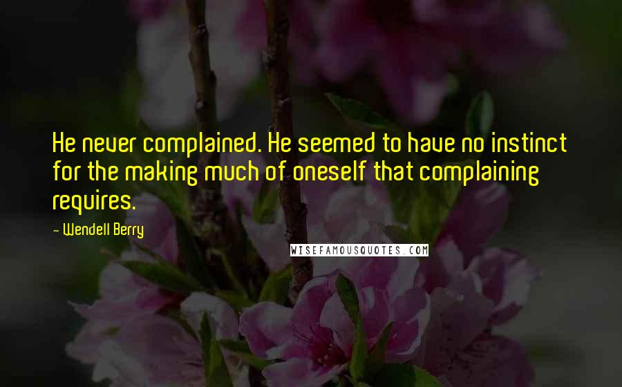 Wendell Berry quotes: He never complained. He seemed to have no instinct for the making much of oneself that complaining requires.