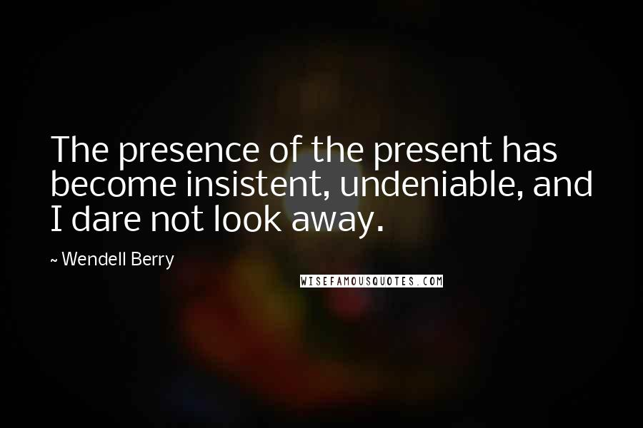Wendell Berry quotes: The presence of the present has become insistent, undeniable, and I dare not look away.