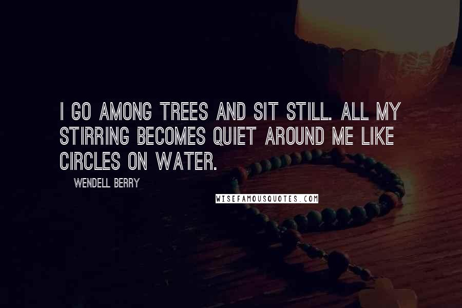 Wendell Berry quotes: I go among trees and sit still. All my stirring becomes quiet around me like circles on water.