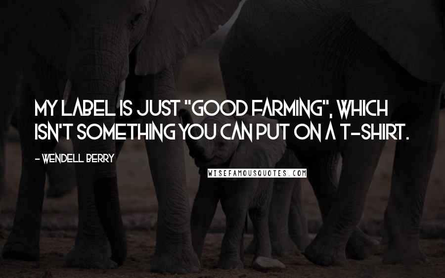 "Wendell Berry quotes: My label is just ""good farming"", which isn't something you can put on a t-shirt."
