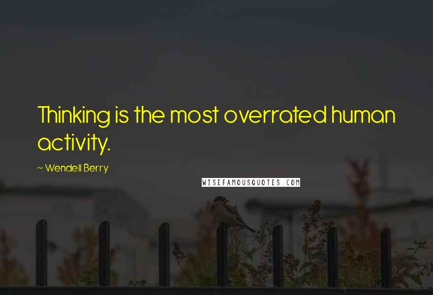 Wendell Berry quotes: Thinking is the most overrated human activity.