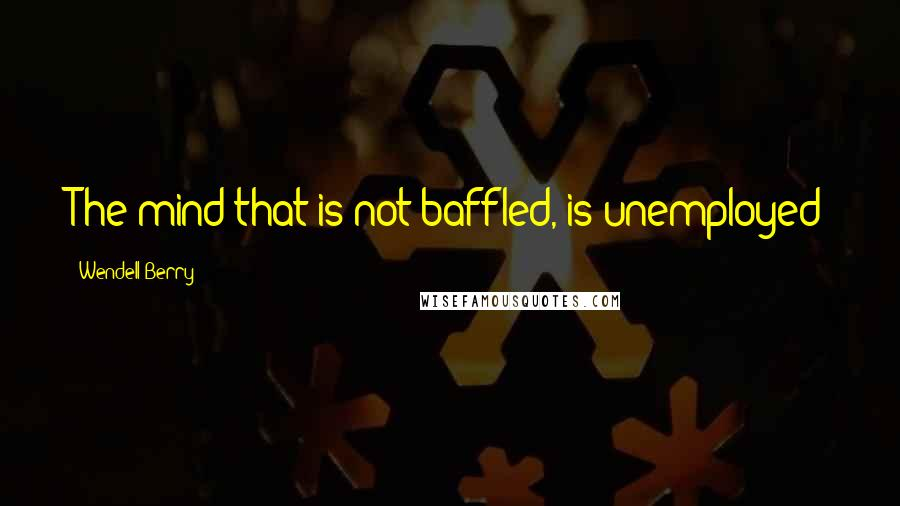 Wendell Berry quotes: The mind that is not baffled, is unemployed