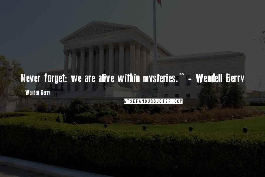 "Wendell Berry quotes: Never forget: we are alive within mysteries."" - Wendell Berry"