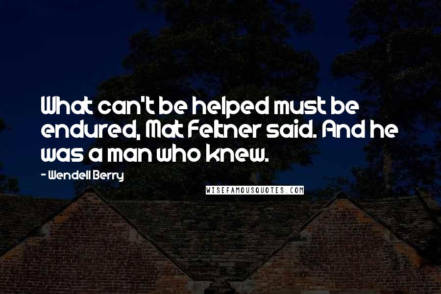 Wendell Berry quotes: What can't be helped must be endured, Mat Feltner said. And he was a man who knew.