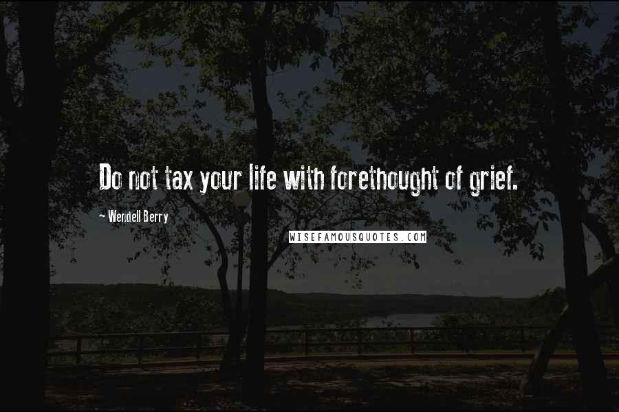 Wendell Berry quotes: Do not tax your life with forethought of grief.