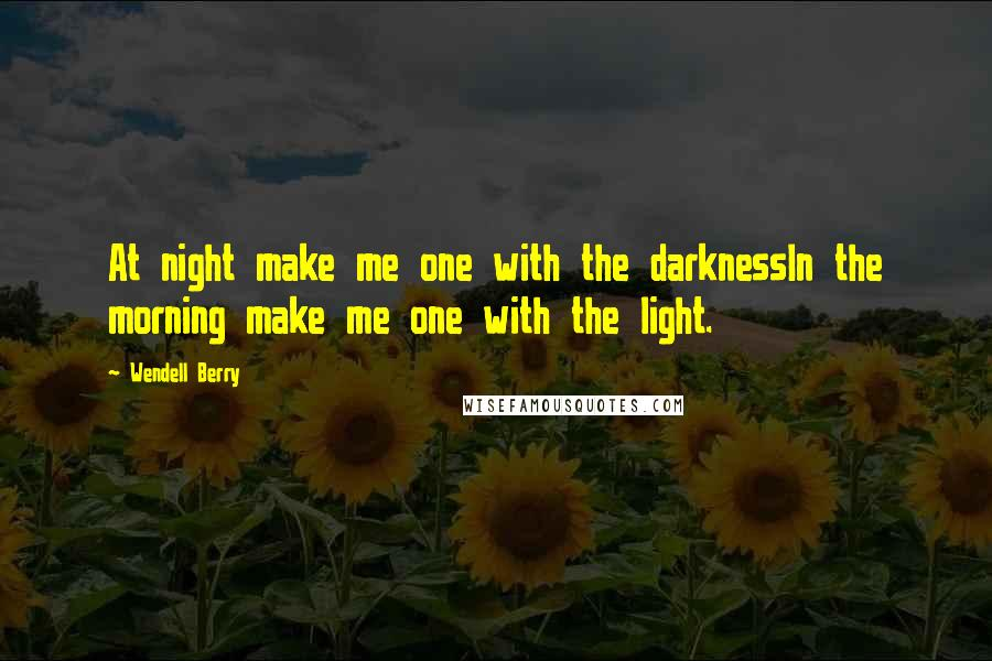 Wendell Berry quotes: At night make me one with the darknessIn the morning make me one with the light.