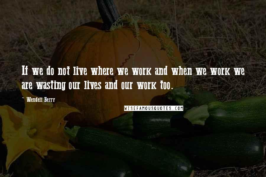 Wendell Berry quotes: If we do not live where we work and when we work we are wasting our lives and our work too.