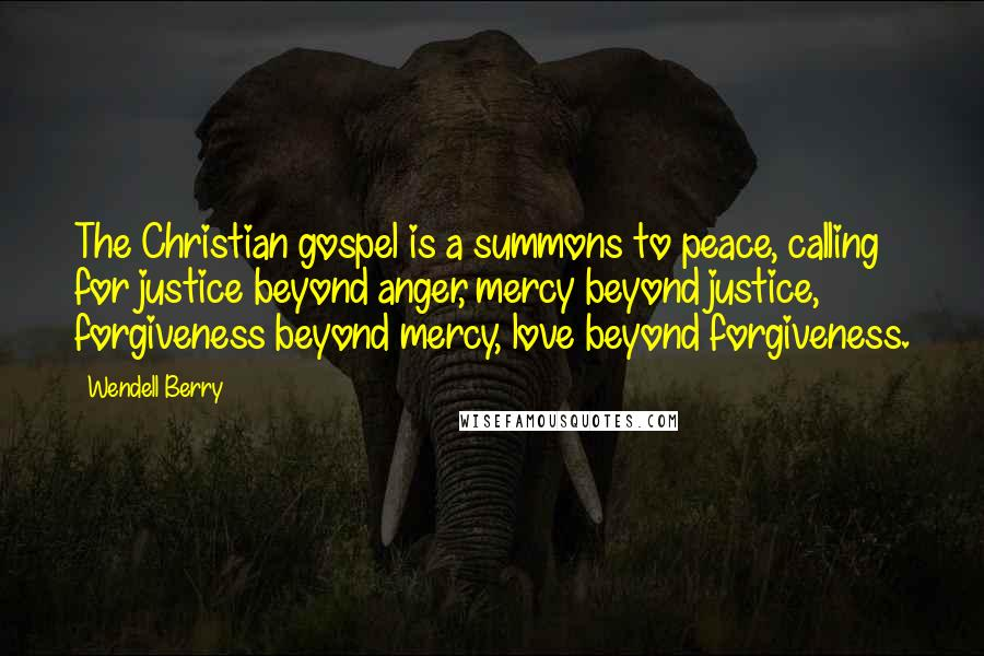 Wendell Berry quotes: The Christian gospel is a summons to peace, calling for justice beyond anger, mercy beyond justice, forgiveness beyond mercy, love beyond forgiveness.