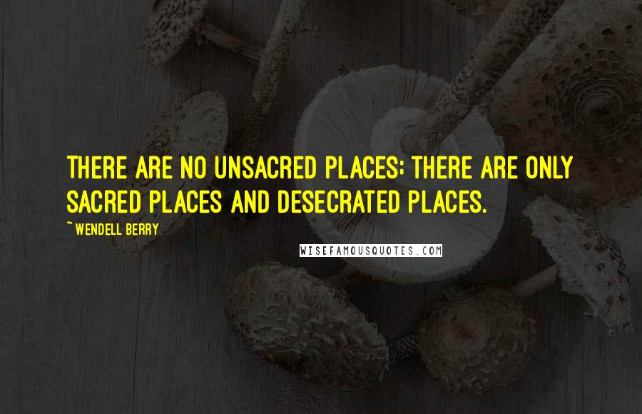 Wendell Berry quotes: There are no unsacred places; there are only sacred places and desecrated places.