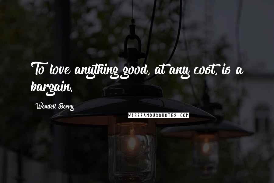 Wendell Berry quotes: To love anything good, at any cost, is a bargain.