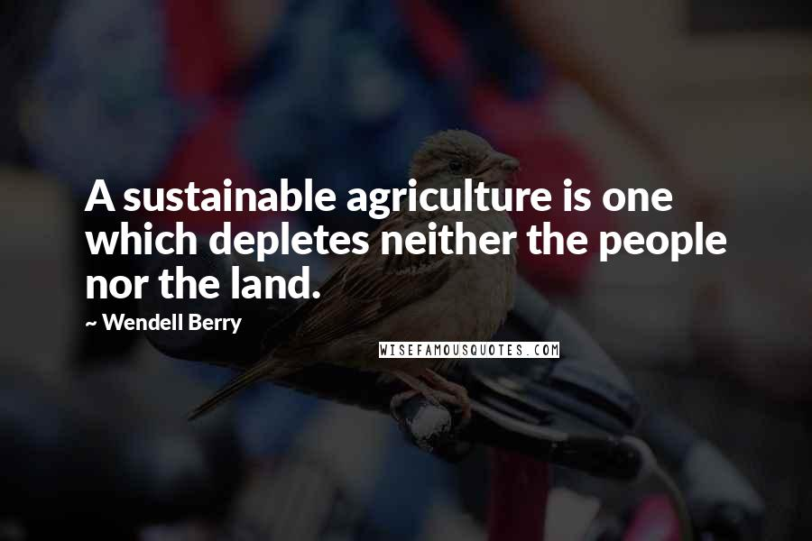 Wendell Berry quotes: A sustainable agriculture is one which depletes neither the people nor the land.