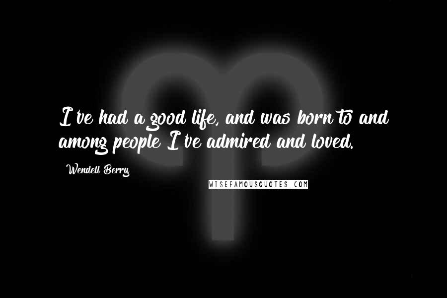 Wendell Berry quotes: I've had a good life, and was born to and among people I've admired and loved.