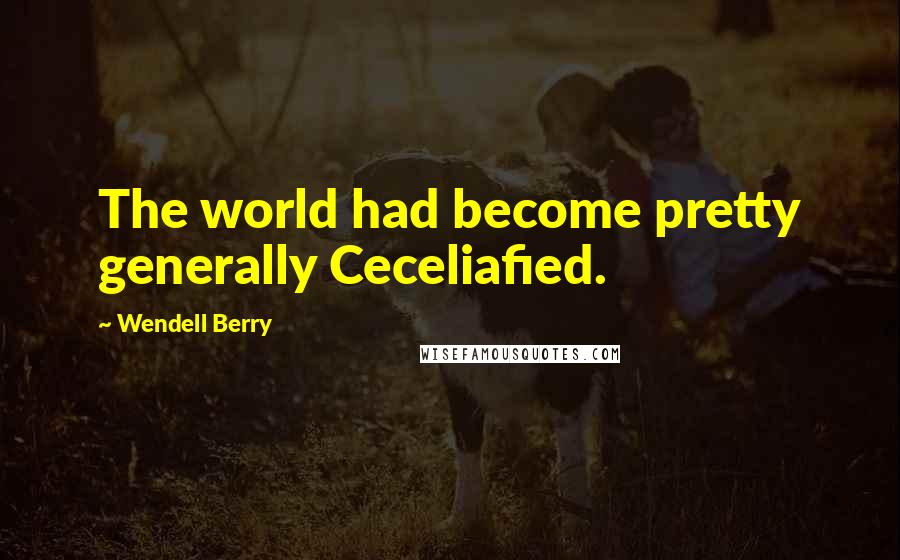 Wendell Berry quotes: The world had become pretty generally Ceceliafied.