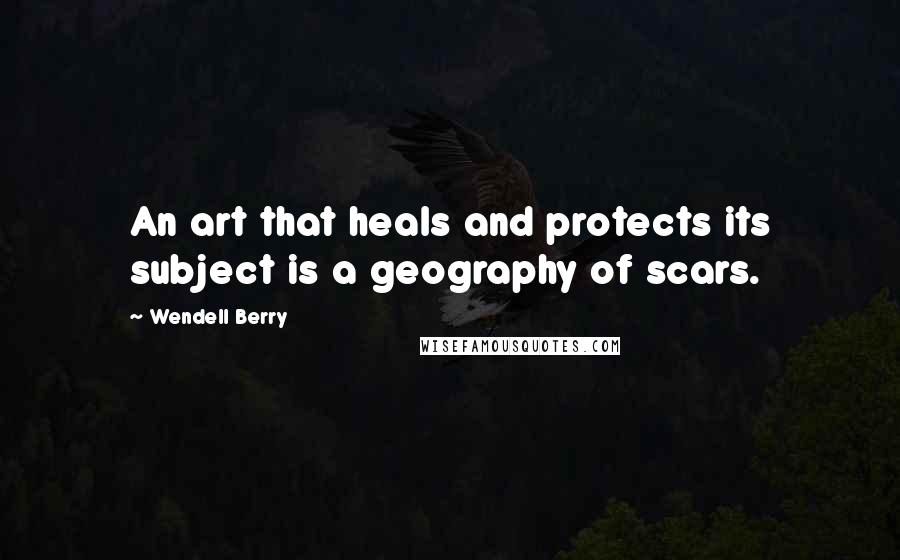 Wendell Berry quotes: An art that heals and protects its subject is a geography of scars.