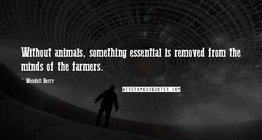 Wendell Berry quotes: Without animals, something essential is removed from the minds of the farmers.
