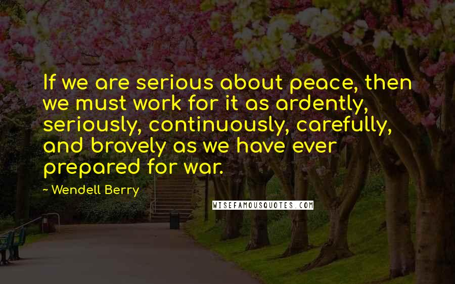 Wendell Berry quotes: If we are serious about peace, then we must work for it as ardently, seriously, continuously, carefully, and bravely as we have ever prepared for war.