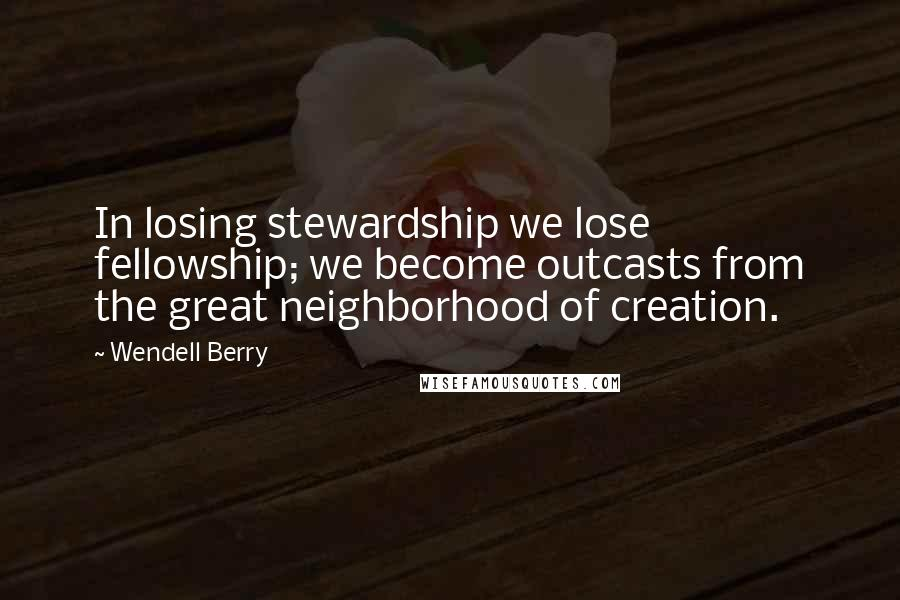 Wendell Berry quotes: In losing stewardship we lose fellowship; we become outcasts from the great neighborhood of creation.