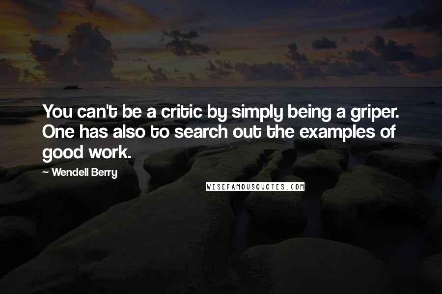 Wendell Berry quotes: You can't be a critic by simply being a griper. One has also to search out the examples of good work.