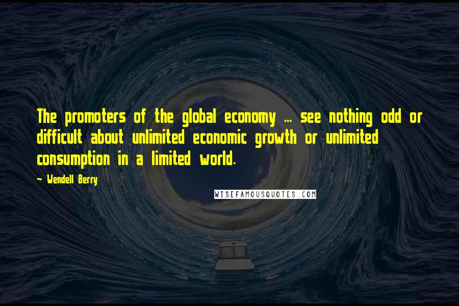 Wendell Berry quotes: The promoters of the global economy ... see nothing odd or difficult about unlimited economic growth or unlimited consumption in a limited world.