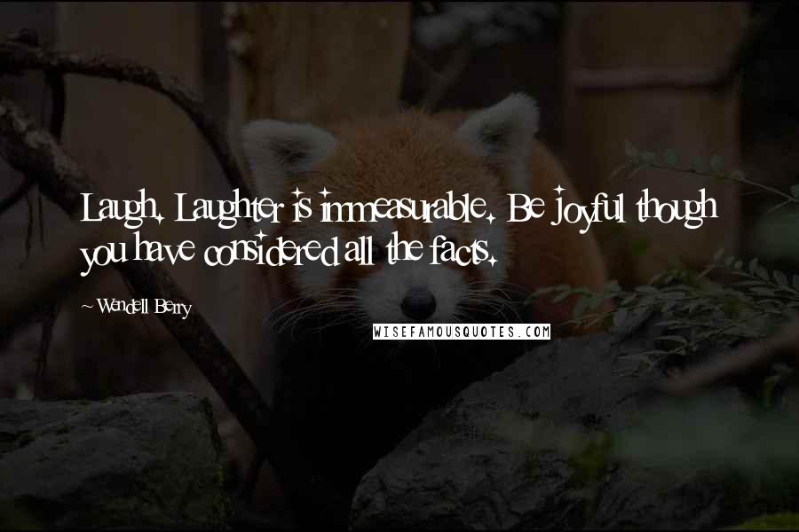 Wendell Berry quotes: Laugh. Laughter is immeasurable. Be joyful though you have considered all the facts.