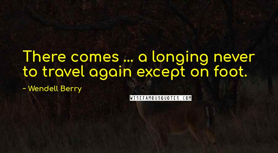 Wendell Berry quotes: There comes ... a longing never to travel again except on foot.