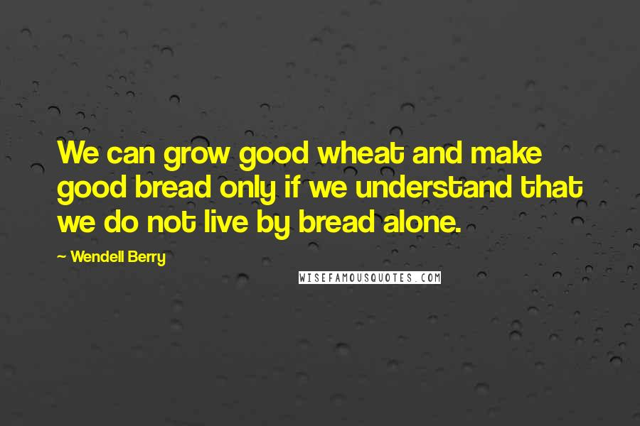 Wendell Berry quotes: We can grow good wheat and make good bread only if we understand that we do not live by bread alone.