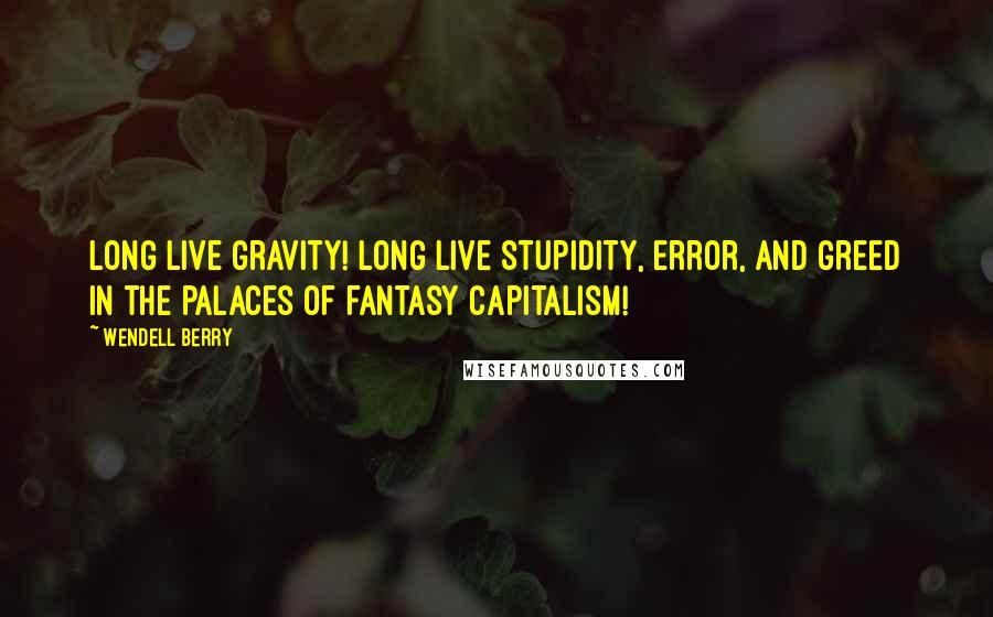 Wendell Berry quotes: Long live gravity! Long live stupidity, error, and greed in the palaces of fantasy capitalism!