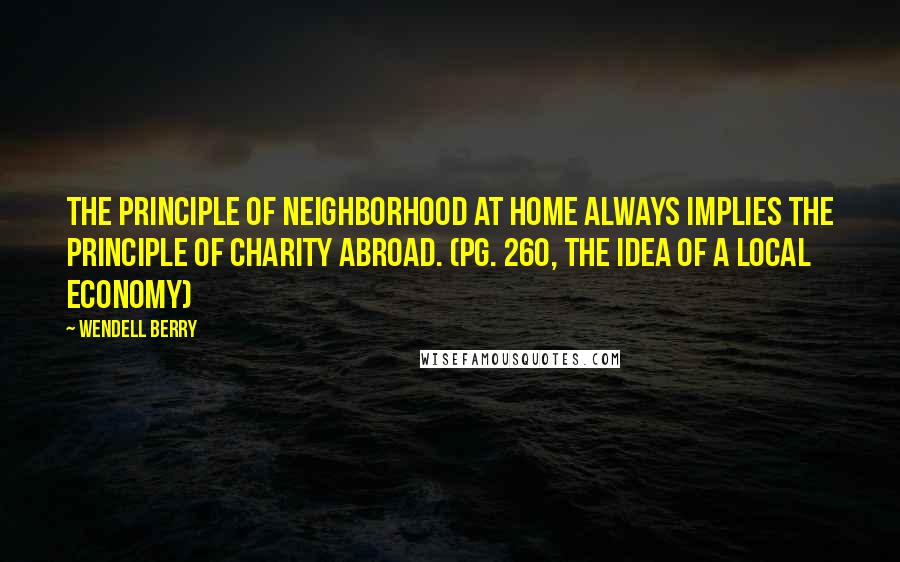Wendell Berry quotes: The principle of neighborhood at home always implies the principle of charity abroad. (pg. 260, The Idea of a Local Economy)