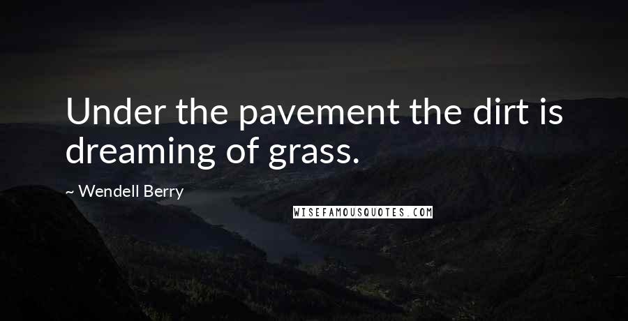 Wendell Berry quotes: Under the pavement the dirt is dreaming of grass.