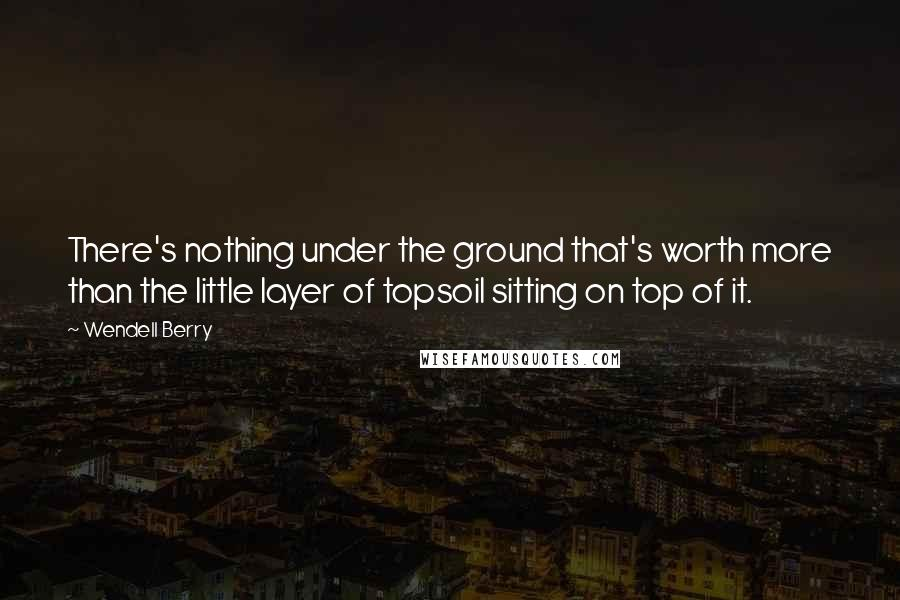 Wendell Berry quotes: There's nothing under the ground that's worth more than the little layer of topsoil sitting on top of it.