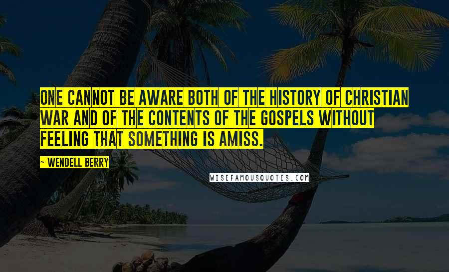 Wendell Berry quotes: One cannot be aware both of the history of Christian war and of the contents of the gospels without feeling that something is amiss.
